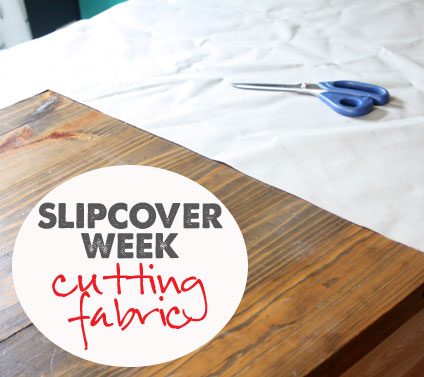 How to Make Slipcovers: part 3 (efficiently cutting fabric)