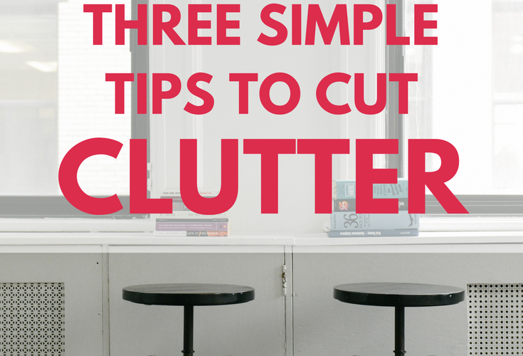 Three Simple Tips to Cut the Clutter